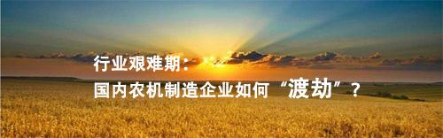 """行业艰难期:国内农机制造企业如何""""渡劫""""?"""
